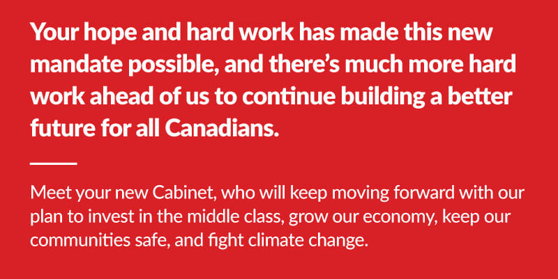 Your hope and hard work has made this new mandate possisble, and there's much more hard work ahead of us to continue building a better future for all Canadians. Meet your new Cabinet, who will keep moving forward with our plan to invest in the middle class, grow our economy, keep our communities safe, and fight climate change.