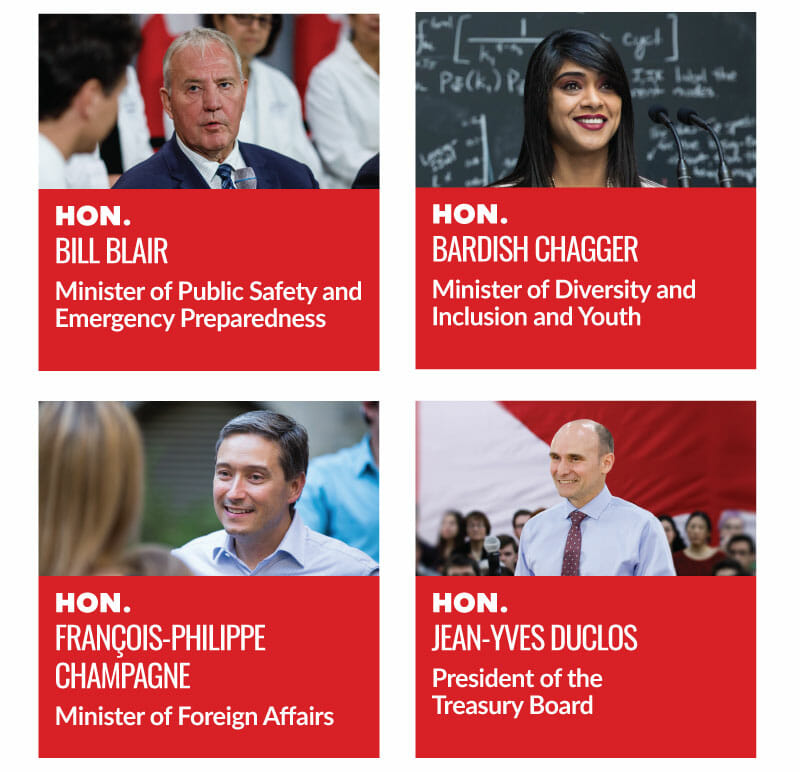 Hon. Bill Blair, Minister of Public Safety and Emergency Procedures. Hon. Bardish Chagger, Minister of Diversity and Inclusion and Youth. Hon. François-Philippe Champagne, Minister of Foreign Affairs. Hon. Jean-Yves Duclos, Minister of the Treasury Board.