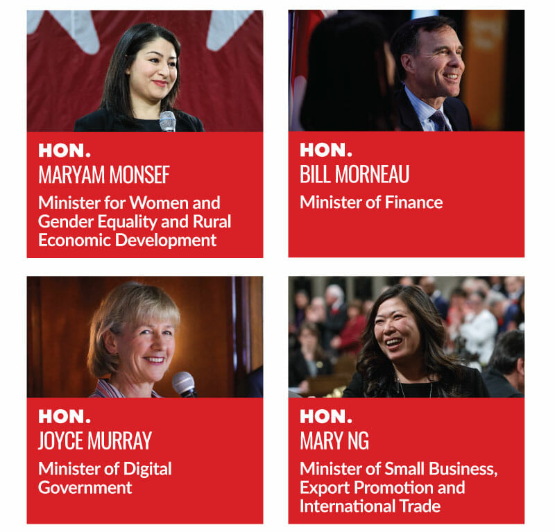 Hon. Maryam Monsef, Minister for Women and Gender Equality and Rural Economic Development. Hon. Bill Morneau, Minister of Finance. Hon. Joyce Murray, Minister of Digital Government. Hon. Mary Ng, Minister of Small Business, Export Promotion and International Trade.