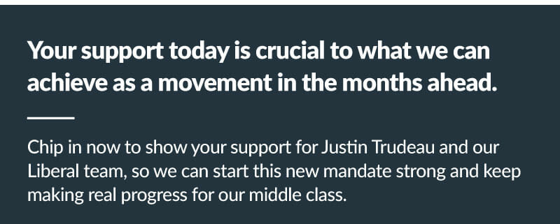 Your support today is crucial to what we can achieve as a movement in the months ahead. Chip in now to show your support for Justin Trudeau and our Liberal team, so we can start this new mandate strong and keep making real progress for our middle class.