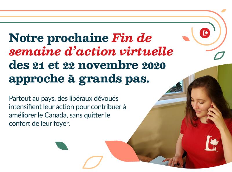 Notre prochaine Fin de semaine d'action virtuelle des 21 et 22 novembre 2020 approche à grands pas. Partout au pays, des libéraux dévoués intensifient leur action pour contribuer à améliorer le Canada, sans quitter le confort de leur foyer.