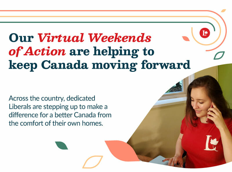 Our Virtual Weekends of Action are helping to keep Canada moving forward. Across the country, dedicated Liberals are stepping up to make a difference for a better Canada from the comfort of their own homes.