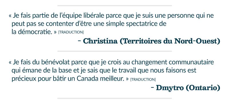 « Je fais partie de l'équipe libérale parce que je suis une personne qui ne peut pas se contenter d'être une simple spectatrice de la démocratie. » [traduction]– Christina (Territoires du Nord-Ouest) « Je fais du bénévolat parce que je crois au changement communautaire qui émane de la base et je sais que le travail que nous faisons est précieux pour bâtir un Canada meilleur. » [traduction] – Dmytro (Ontario)