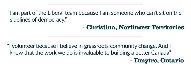 """I am part of the Liberal team because I am someone who can't sit on the sidelines of democracy."""" - Christina, Northwest Territories """"I volunteer because I believe in grassroots community change. And I know that the work we do is invaluable to building a better Canada"""" - Dmytro, Ontario"""