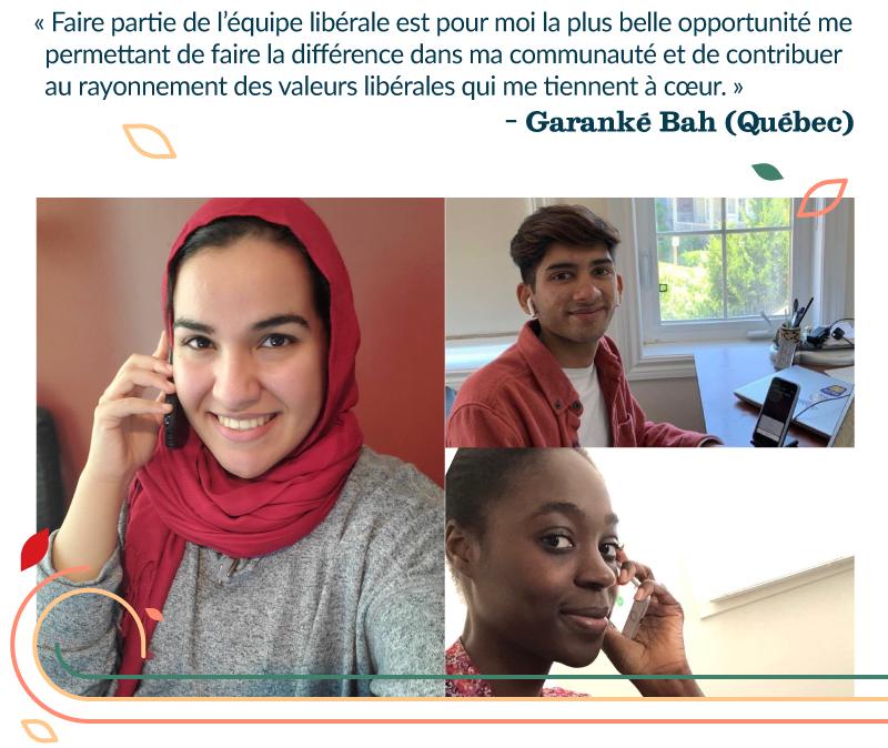 « Faire partie de l'équipe libérale est pour moi la plus belle opportunité me permettant de faire la différence dans ma communauté et de contribuer au rayonnement des valeurs libérales qui me tiennent à cœur. » – Garanké Bah (Québec)