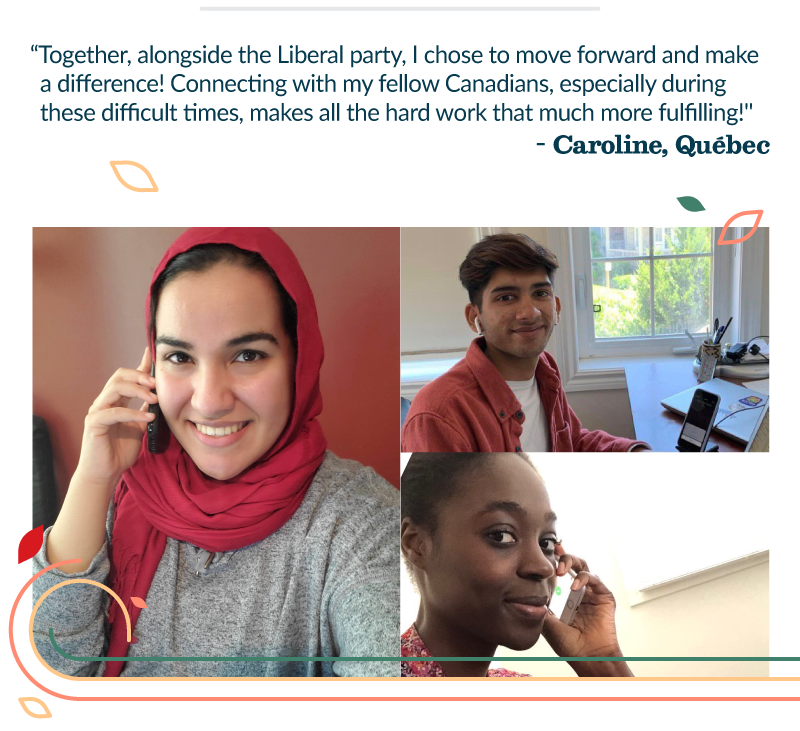 Together, alongside the Liberal party, I chose to move forward and make a difference! Connecting with my fellow Canadians, especially during these difficult times, makes all the hard work that much more fulfilling! - Caroline, Quebec