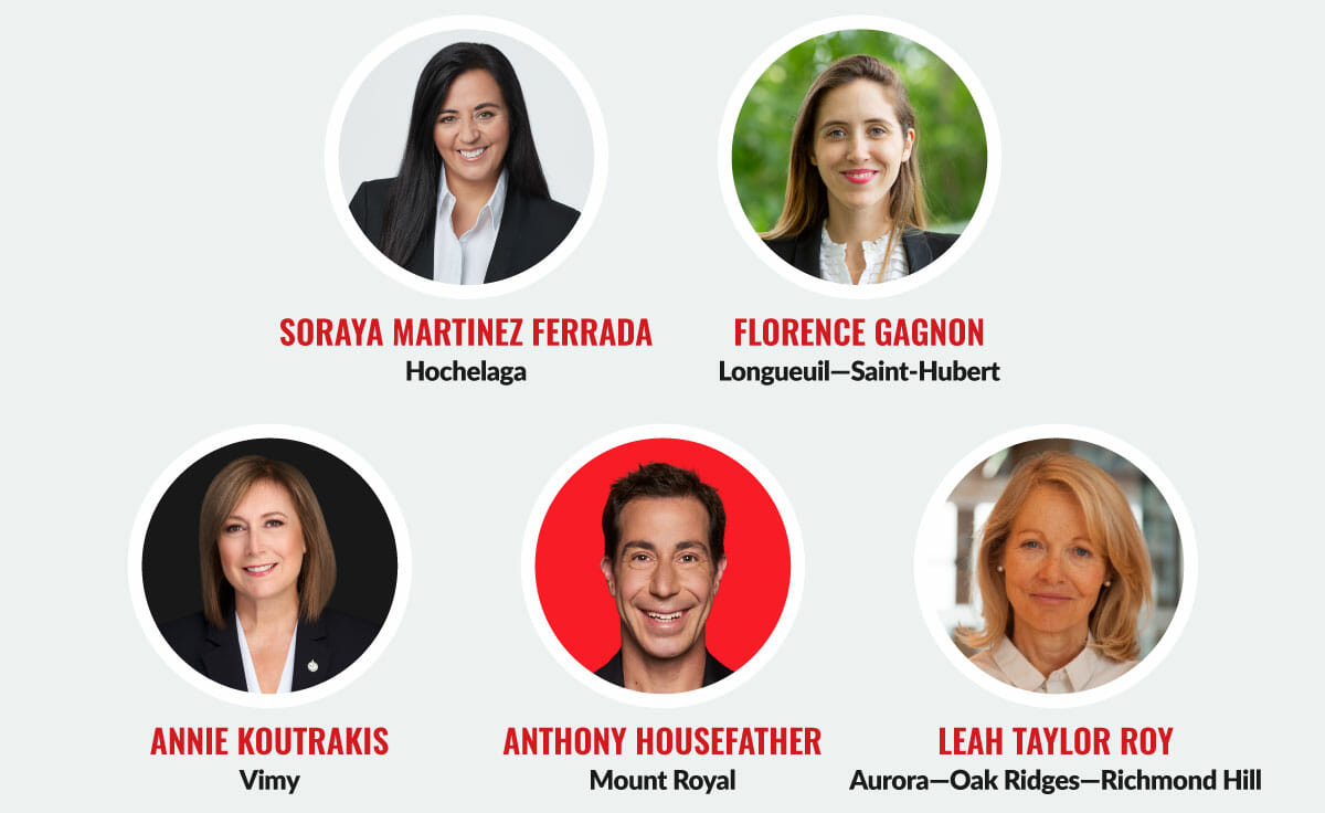 Soraya Martinez Ferrada, Hochelaga. Florence Gagnon, Longueuil—Saint-Hubert. Annie Koutrakis, Vimy. Anthony Housefather, Mount Royal. Leah Taylor Roy, Aurora—Oak Ridges—Richmond Hill.